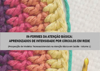 In-formes da atenção básica: aprendizados de intensidade por círculos em rede (Prospecção de Modelos Tecnoassistenciais na Atenção Básica em Saúde) – Volume 1