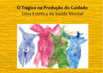 O Trágico na Produção do Cuidado – Uma estética da saúde mental. 1ª Edição Revisada